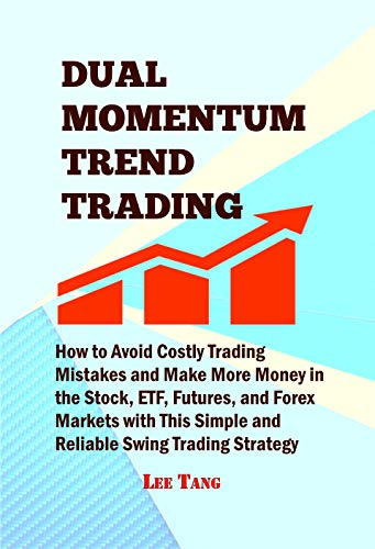 Dual Momentum Trend Trading: How to Avoid Costly Trading Mistakes and Make More Money in the Stock, ETF, Futures, and Forex Markets with This Simple and Reliable Swing Trading Strategy