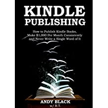 KINDLE PUBLISHING 2016: How to Publish Kindle Books,Make $1,000 Per Month Consistently and Never Write a Single Word of It