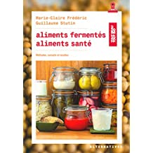 ALIMENTS FERMENTÉS, ALIMENTS SANTÉ (MÉTHODES, CONSEILS ET RECETTES)