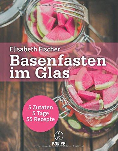 Basenfasten im Glas: 5 Zutaten - 5 Tage - 55 Rezepte (Rezept Gläser Uk)