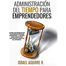 Administración Del Tiempo Para Emprendedores: Cómo incrementar tu productividad personal y hacer más cosas sin volverte loco en el intento (Spanish Edition)