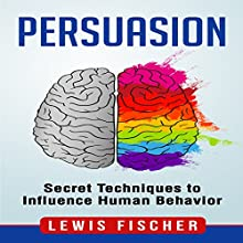 Persuasion: Secret Techniques to Influence Human Behavior Audiobook by Lewis Fischer Narrated by John Steele