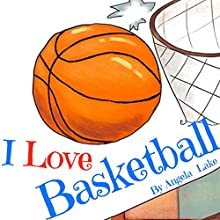 I Love Basketball: ( Bedtime Story / Picture Book For Kids ) Audiobook by Angela Lake Narrated by Tiffany Marz