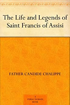 The Life and Legends of Saint Francis of Assisi by [Chalippe, Father Candide]
