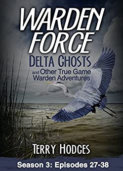 Warden Force: Delta Ghosts and Other True Game Warden Adventures: Episodes 27-38 by [Hodges, Terry]