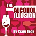 The Alcohol Illusion: 7 Secret Reasons to Stop Drinking Audiobook by Craig Beck Narrated by Craig Beck
