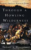 Through a Howling Wilderness: Benedict Arnold's March to Quebec, 1775, Thomas A. Desjardin, 0312339054