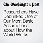 Researchers Have Debunked One of Our Most Basic Assumptions about How the World Works | Jeff Guo