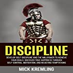 Discipline: Develop Self-Discipline and the Willpower to Achieve Your Goals, Discover True Happiness Through Self-Control, Motivation, and Resisting Temptations | Mick Kremling
