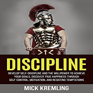 Discipline: Develop Self-Discipline and the Willpower to Achieve Your Goals, Discover True Happiness Through Self-Control, Motivation, and Resisting Temptations Audiobook