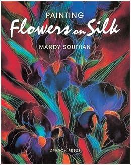 Painting flowers on silk mandy southan 9780855329013 amazon painting flowers on silk mandy southan 9780855329013 amazon books mightylinksfo