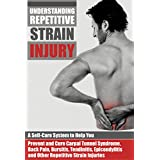 Understanding Repetitive Strain Injury: A Self-Care System to Help You Prevent and Cure Carpal Tunnel Syndrome, Back Pain, Bursitis, Tendinitis, Epicondylitis, ... (Natural Disease Prevention Book 1)