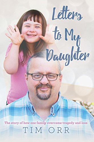 Letters to My Daughter: The story of how one family overcame tragedy and loss by [Orr, Tim]