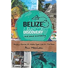 Belize, A Journey Of Discovery, And Some Snorkeling: Amusing Stories Of Middle Aged Life On The Road