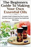 The Beginners Guide to Making Your Own Essential Oils: Complete Guide to Making Your Own Essential Oils from Scratch & To Improve Your Health and Well-Being