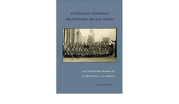 Fundación Sociedad Protectora de los Niños. Una Institución Pionera en la Protección a la infancia eBook: Juan Félix Rodríguez Pérez: Amazon.es: Tienda ...