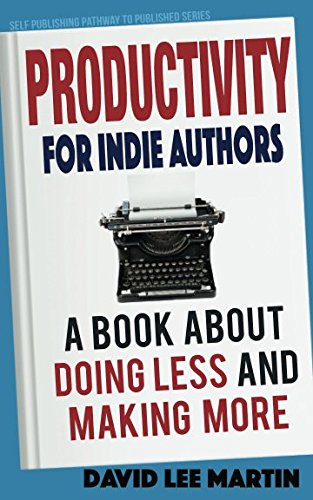 Productivity For Indie Authors: A Book About Doing Less And Making More (Self Publishing Pathway To Published)
