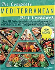 THE COMPLETE MEDITERRANEAN DIET COOKBOOK: Over 500 Tasty,Quick & Easy Recipes Designed for People Who Don't Have Time to Cook but Want to Eat Well,Healthy and Lose Weight with Balanced Dishes.