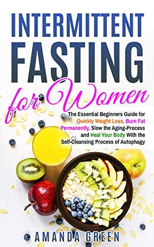 Intermittent Fasting for Women: The Essential Beginners Guide for Quickly Weight Loss, Burn Fat Permanently, Slow the Aging Process and Heal Your Body With the Self-Cleansing Process of Autophagy by Amanda Green