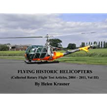 Flying Historic Helicopters (Collected Rotary Flight Test Articles, 2004 - 2011 Book 3)