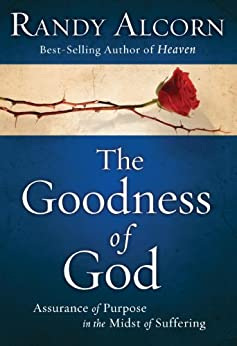 The Goodness of God: Assurance of Purpose in the Midst of Suffering by [Alcorn, Randy]