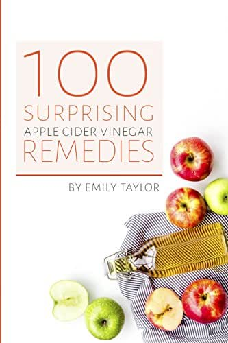100 Surprising Apple Cider Vinegar Remedies: Cleanse Your Body Today With Apple Cider Vinegar, Detox Your Way To Health And Beauty, Homemade ACV Remedies! Cleanse Yourself Or Clean Your House!