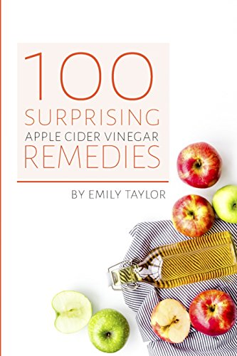 100 Surprising Apple Cider Vinegar Remedies: Cleanse Your Body Today With Apple Cider Vinegar,