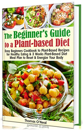 The Beginner's Guide to a Plant-based Diet: Easy Beginner's Cookbook with Plant-Based Recipes for Healthy Eating & a 3-Week Plant-Based Diet Meal Plan to Reset & Energize Your Body by Thomas O'Neal