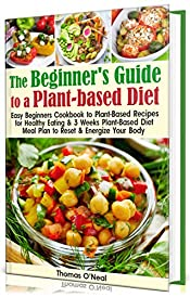 The Beginner's Guide to a Plant-based Diet: Easy Beginner's Cookbook with Plant-Based Recipes for Healthy Eating & a 3-Week Plant-Based Diet Meal Plan to Reset & Energize Your Body