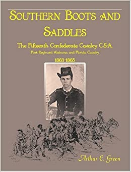 Southern Boots and Saddles: The Fifteenth Confederate Cavalry C.S.A., First Regiment Alabama and Florida Cavalry, 1863-1865 by Green, Arthur E. (2009)