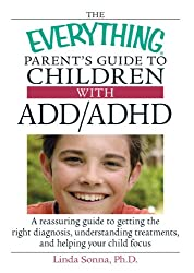 The Everything Parent's Guide To Children With ADD/ADHD: A Reassuring Guide To Getting The Right Diagnosis, Understanding Treatments, And Helping Your Child Focus (Everything (Parenting))