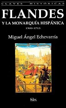 Flandes y la Monarquía Hispánica. 1500-1713 (Spanish Edition) by [Miguel Ángel Echevarría Bacigalupe ]