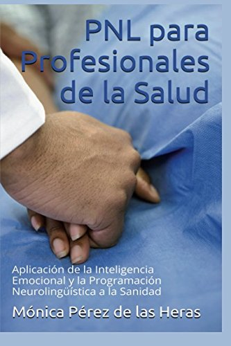 PNL para Profesionales de la Salud: Aplicacion de la Inteligencia Emocional y la Programacion Neurolinguistica a la Sanidad (Volume 4)  [Perez de las Heras, Monica] (Tapa Blanda)