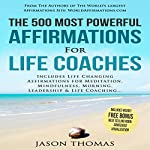 The 500 Most Powerful Affirmations for Life Coaches: Includes Life Changing Affirmations for Meditation, Mindfulness, Morning, Leadership & Life Coaching | Jason Thomas