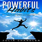 Powerful Habits: How to Build Good Habits, Increase Productivity, and Live a Healthy and Happy Life | Julia Chandler