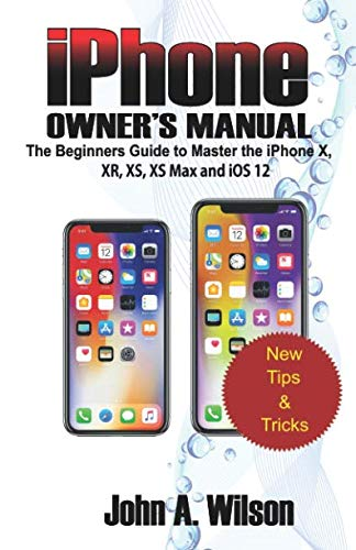 (iPHONE OWNER'S  MANUAL: The Beginners Guide To Master iPhone X, XR, XS, XS Max And iOS 12)