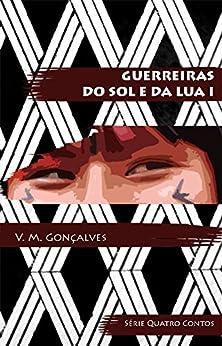 Guerreiras do Sol e da Lua I (Quatro Contos Livro 1) por [Gonçalves, V.M.]