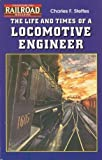 The Life and Times of a Locomotive Engineer, Charles F. Steffes, 0911868941