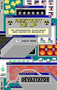 Restart Me Up: The Unauthorized, Un-Accurate Oral History of Windows 95 by [Tsina, Lesley]