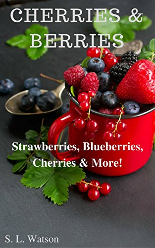 Cherries & Berries: Strawberries, Blueberries, Cherries & More! (Southern Cooking Recipes Book 42) by S. L. Watson