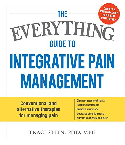 The Everything Guide To Integrative Pain Management: Conventional and Alternative Therapies for Managing Pain - Discover New Treatments, Regulate ... Stress, and Nurture Your Body and Mind