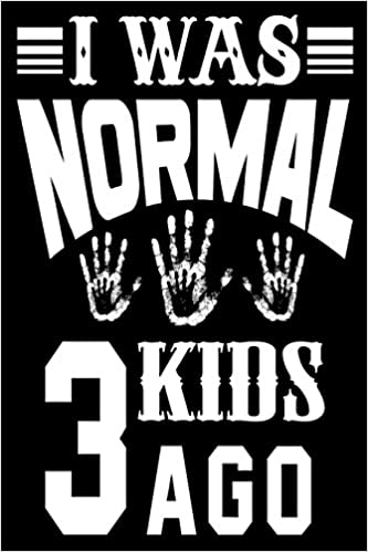 I Was Normal 3 Kids Ago Funny Parenting Joke Quote Journal Gift