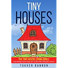 Tiny Houses: Tiny House Living Bible: Home Building, Interior Design and Live More with a Minimalist Lifestyle!