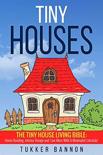 Tiny Houses: Tiny House Living Bible: Home Building, Interior Design on minimalist home design, modern architecture home design, self-sustaining home design, bauhaus home design, baroque home design, zero energy home design, ultra modern home design, art nouveau home design, art deco home design,
