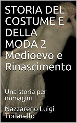 STORIA DEL COSTUME E DELLA MODA 2 Medioevo e Rinascimento: Una storia per immagini (