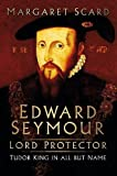 Edward Seymour: Lord Protector: Tudor King in All but Name
