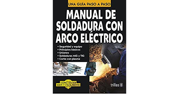 Manual de soldadura con arco electrico / Manual of Electric Arc Welding: Una Guia Paso a Paso / a Step by Step Guide (Como hacer bien y facilmente / How to ...