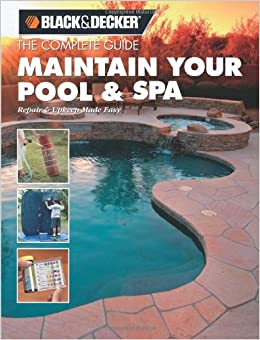 Black + Decker the Complete Guide to Maintaining Your Pool and Spa: Repair and Upkeep Made Easy (Black + Decker Complete Guide To...)