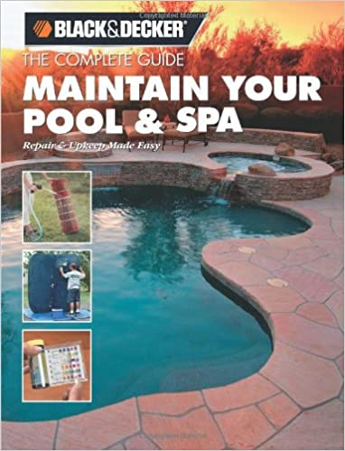 Black & Decker The Complete Guide Maintain Your Pool & Spa - Repair & Upkeep Made Easy (Black & Decker Complete Guide)