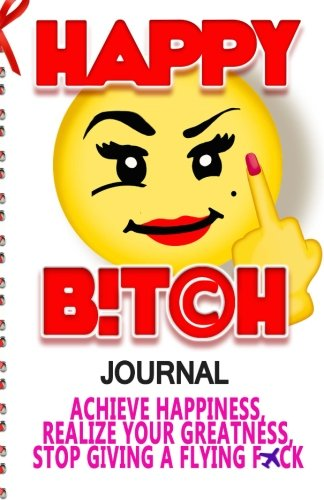 Happy Bitch Journal: Achieve Happiness, Realize Your Greatness, & Stop Giving a Flying F*ck (Volume 1)